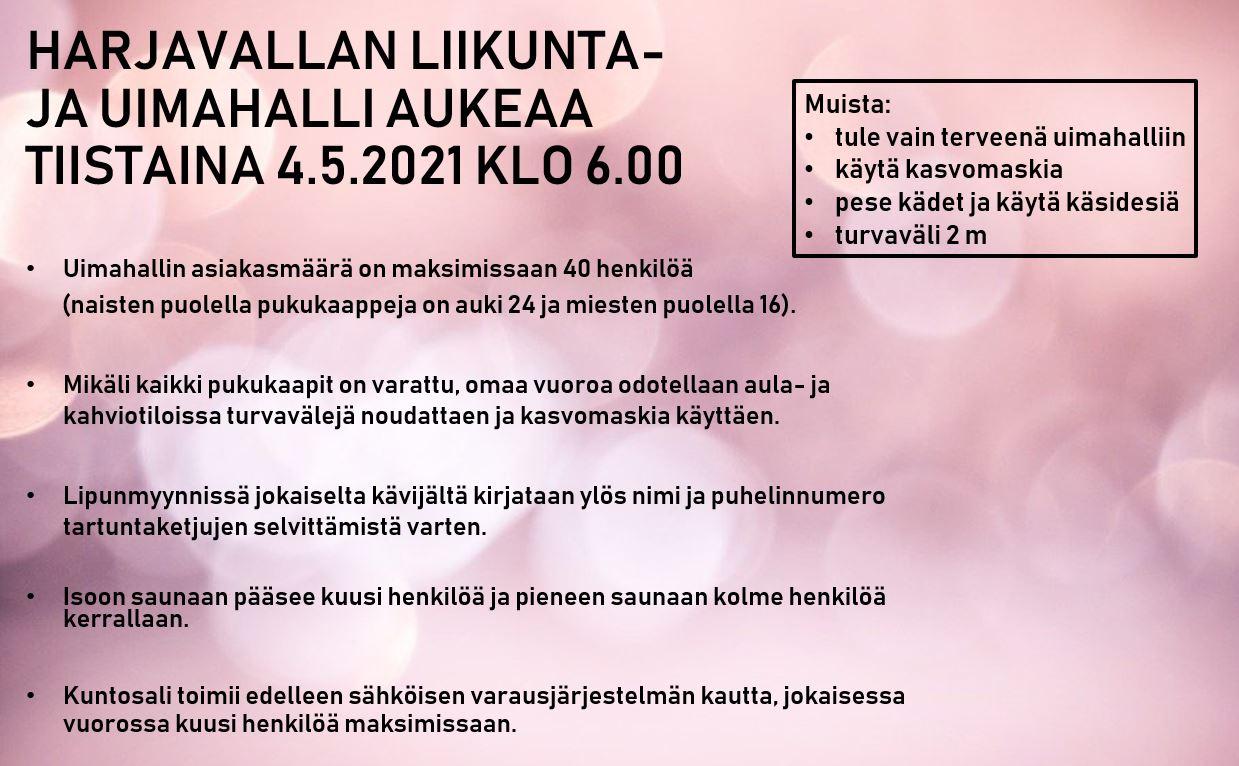 HARJAVALLAN LIIKUNTA- JA UIMAHALLI AUKEAA TIISTAINA 4.5.2021 KLO 6.00.Uimahallin asiakasmäärä on maksimissaan 40 henkilöä          (naisten puolella pukukaappeja on auki 24 ja miesten puolella 16).  Mikäli kaikki pukukaapit on varattu, omaa vuoroa odotellaan aula- ja kahviotiloissa turvavälejä noudattaen ja kasvomaskia käyttäen.  Lipunmyynnissä jokaiselta kävijältä kirjataan ylös nimi ja puhelinnumero tartuntaketjujen selvittämistä varten.  Isoon saunaan pääsee kuusi henkilöä ja pieneen saunaan kolme henkilöä kerrallaan.  Kuntosali toimii edelleen sähköisen varausjärjestelmän kautta, jokaisessa vuorossa kuusi henkilöä maksimissaan.Muista: tule vain terveenä uimahalliin, käytä kasvomaskia, pese kädet ja käytä käsidesiä sekä pidä turvaväli 2 m.